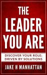 Leadership : The Leader You Are : Discover Your Role Driven By Solutions By Jake H Manhattan